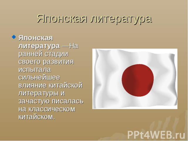 Японская литература Японская литература—На ранней стадии своего развития испытала сильнейшее влияние китайской литературыи зачастую писалась на классическом китайском.