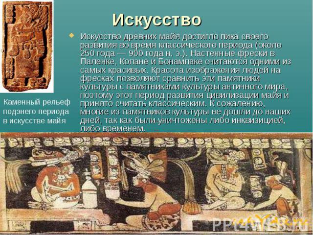 Искусство Искусство древних майя достигло пика своего развития во время классического периода (около 250 года— 900 года н.э.). Настенные фрески в Паленке, Копане и Бонампаке считаются одними из самых красивых. Красота изображения людей н…