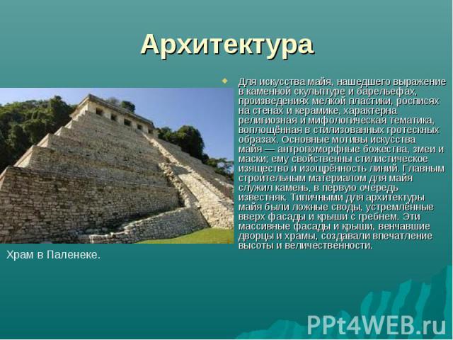 Архитектура Для искусства майя, нашедшего выражение в каменной скульптуре и барельефах, произведениях мелкой пластики, росписях на стенах и керамике, характерна религиозная и мифологическая тематика, воплощённая в стилизованных гротескных образах. О…