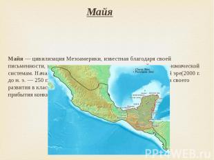Майя Майя— цивилизацияМезоамерики, известная благодаря своей письмен