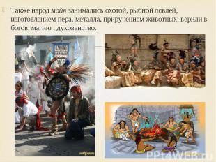 Также народ майя занимались охотой, рыбной ловлей, изготовлением пера, металла,