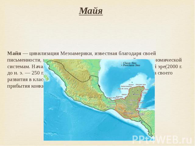 Майя Майя— цивилизацияМезоамерики, известная благодаря своей письменности, искусству, архитектуре, математической и астрономической системам. Начало её формирования относят кпредклассической эре(2000г. дон.э.…