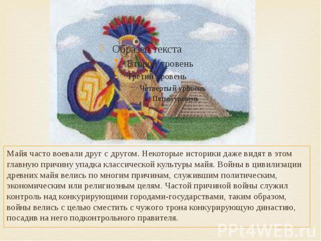 Майя часто воевали друг с другом. Некоторые историки даже видят в этом главную причину упадка классической культуры майя. Войны в цивилизации древних майя велись по многим причинам, служившим политическим, экономическим или религиозным целям. Частой…