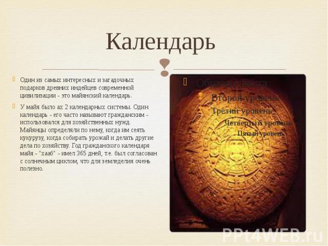 Календарь Один из самых интересных и загадочных подарков древних индейцев современной цивилизации - это майянский календарь. У майя было ах 2 календарных системы. Один календарь - его часто называют гражданским - использовался для хозяйственных нужд…