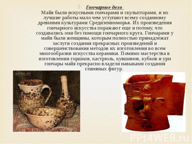 Гончарное дело Майя были искусными гончарами и скульпторами, и их лучшие работы мало чем уступают всему созданному древними культурами Средиземноморья. Их произведения гончарного искусства поражают еще и потому, что создавались они без помощи гончар…