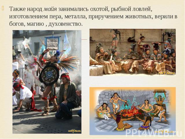 Также народ майя занимались охотой, рыбной ловлей, изготовлением пера, металла, приручением животных, верили в богов, магию , духовенство. Также народ майя занимались охотой, рыбной ловлей, изготовлением пера, металла, приручением животных, верили в…