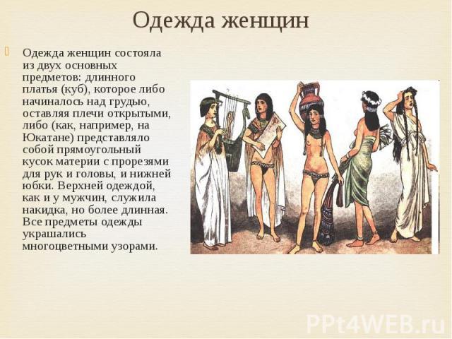 Одежда женщин Одежда женщин состояла из двух основных предметов: длинного платья (куб), которое либо начиналось над грудью, оставляя плечи открытыми, либо (как, например, на Юкатане) представляло собой прямоугольный кусок материи с прорезями для рук…
