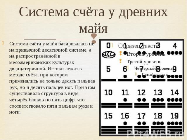 Система счёта у древних майя Система счёта у майя базировалась не на привычной десятичной системе, а на распространённой в месоамериканских культурах двадцатеричной. Истоки лежат в методе счёта, при котором применялись не только десять пальцев рук, …