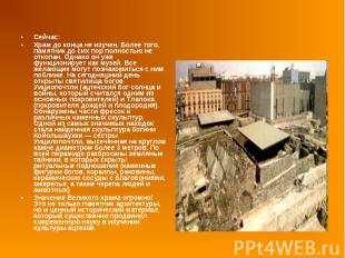 Сейчас: Сейчас: Храм до конца не изучен. Более того, памятник до сих пор полност