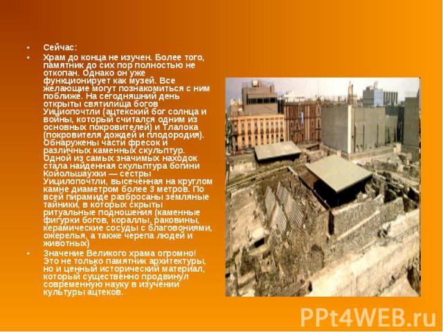 Сейчас: Сейчас: Храм до конца не изучен. Более того, памятник до сих пор полностью не откопан. Однако он уже функционирует как музей. Все желающие могут познакомиться с ним поближе. На сегодняшний день открыты святилища богов Уициопочтли (ацтекский …