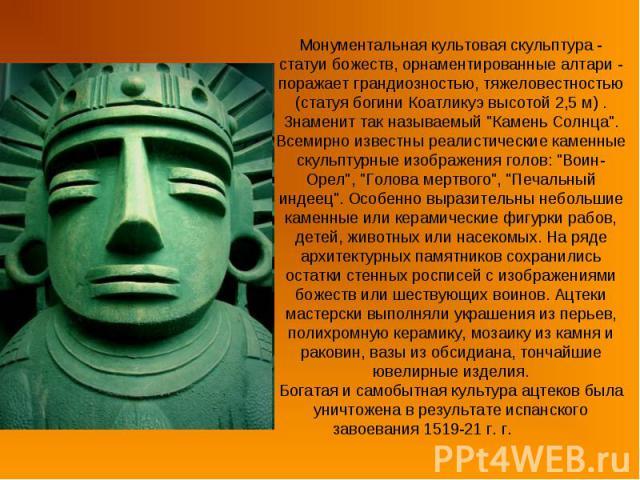 Монументальная культовая скульптура - статуи божеств, орнаментированные алтари - поражает грандиозностью, тяжеловестностью (статуя богини Коатликуэ высотой 2,5 м) . Знаменит так называемый