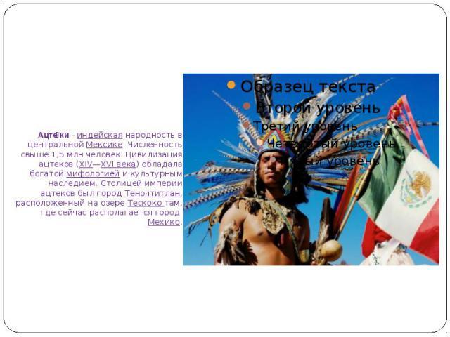 Ацте ки-индейскаянародность в центральнойМексике. Численность свыше 1,5млн человек. Цивилизация ацтеков (XIV—XVI века) обладала богатоймифологиейи культурным наследием. Столицей империи ацтеков был город&nbs…