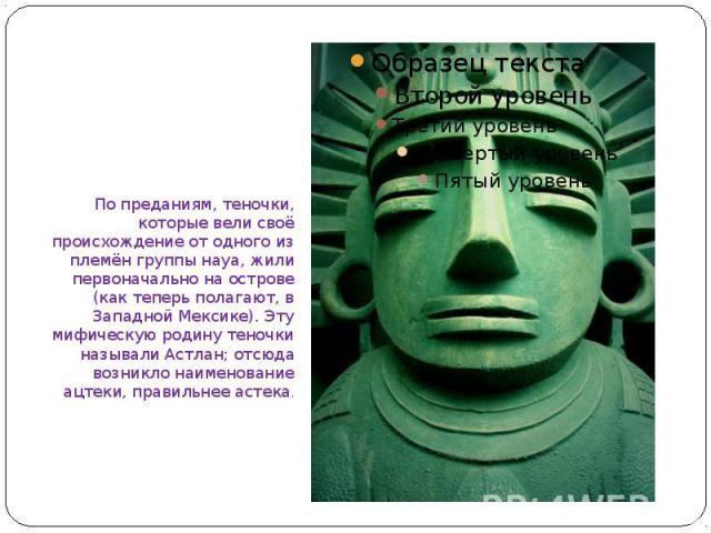 По преданиям, теночки, которые вели своё происхождение от одного из племён группы науа, жили первоначально на острове (как теперь полагают, в Западной Мексике). Эту мифическую родину теночки называли Астлан; отсюда возникло наименование ацтеки, прав…