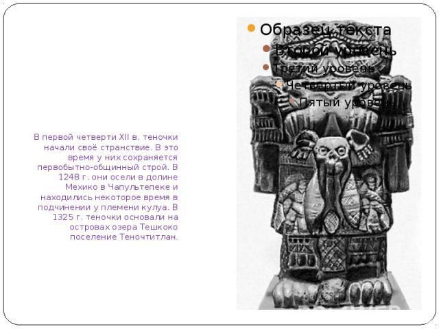В первой четверти XII в. теночки начали своё странствие. В это время у них сохраняется первобытно-общинный строй. В 1248 г. они осели в долине Мехико в Чапультепеке и находились некоторое время в подчинении у племени кулуа. В 1325 г. теночки основал…