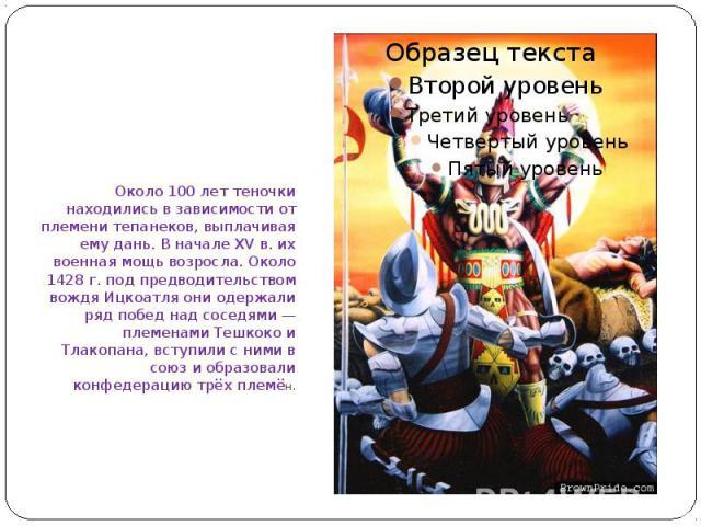 Около 100 лет теночки находились в зависимости от племени тепанеков, выплачивая ему дань. В начале XV в. их военная мощь возросла. Около 1428 г. под предводительством вождя Ицкоатля они одержали ряд побед над соседями — племенами Тешкоко и Тлакопана…