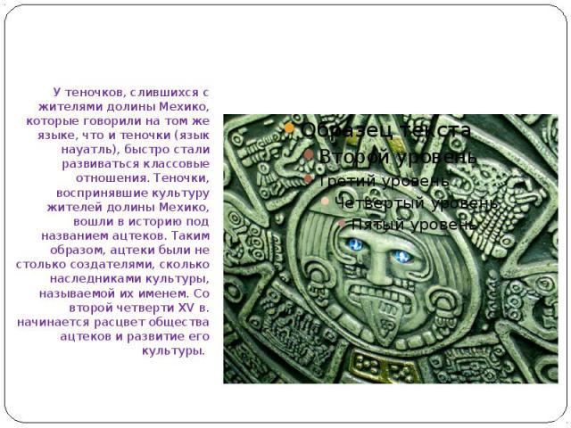 У теночков, слившихся с жителями долины Мехико, которые говорили на том же языке, что и теночки (язык науатль), быстро стали развиваться классовые отношения. Теночки, воспринявшие культуру жителей долины Мехико, вошли в историю под названием ацтеков…