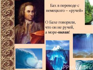 Бах в переводе с немецкого – «ручей» О Бахе говорили, что он не ручей, а море-ок