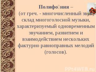 Полифо ния – (от греч. - многочисленный звук) склад многоголосной музыки, характ