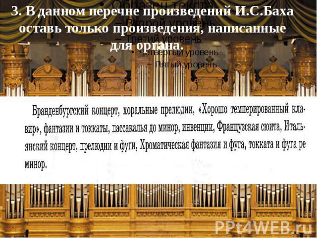 3. В данном перечне произведений И.С.Баха оставь только произведения, написанные для органа.
