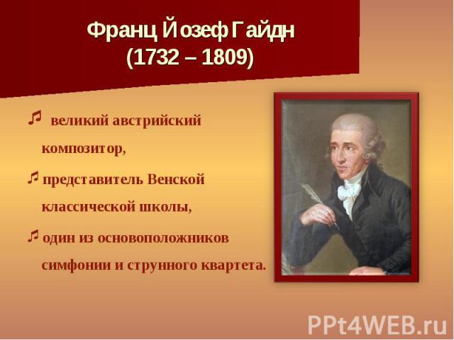 великий австрийский композитор, великий австрийский композитор, представитель Венской классической школы, один из основоположников симфонии и струнного квартета.