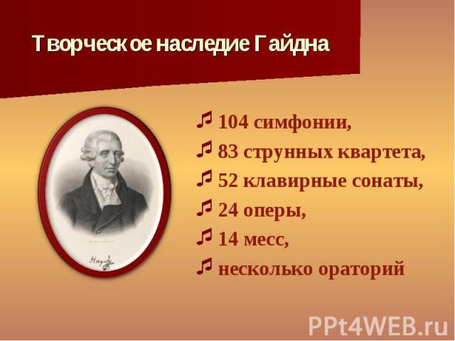 104 симфонии, 104 симфонии, 83 струнных квартета, 52 клавирные сонаты, 24 оперы, 14 месс, несколько ораторий