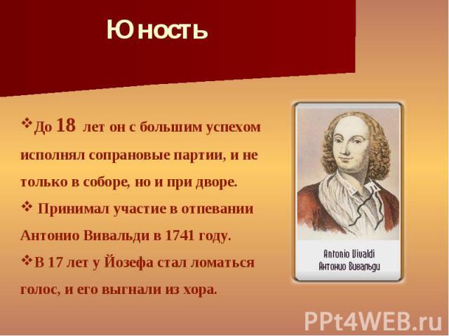 До 18 лет он с большим успехом исполнял сопрановые партии, и не только в соборе, но и при дворе. Принимал участие в отпевании Антонио Вивальди в 1741 году. В 17 лет у Йозефа стал ломаться голос, и его выгнали из хора.