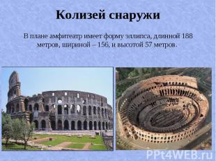 В плане амфитеатр имеет форму эллипса, длинной 188 метров, шириной – 156, и высо