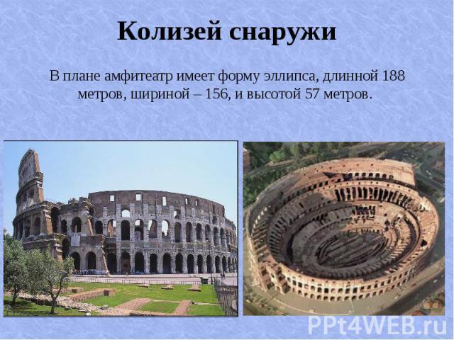 В плане амфитеатр имеет форму эллипса, длинной 188 метров, шириной – 156, и высотой 57 метров. В плане амфитеатр имеет форму эллипса, длинной 188 метров, шириной – 156, и высотой 57 метров.