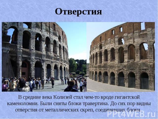 В средние века Колизей стал чем-то вроде гигантской каменоломни. Были сняты блоки травертина. До сих пор видны отверстия от металлических скреп, соединявших блоки. В средние века Колизей стал чем-то вроде гигантской каменоломни. Были сняты блоки тра…