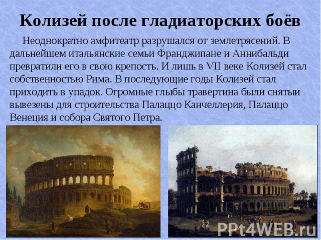 Неоднократно амфитеатр разрушался от землетрясений. В дальнейшем итальянские семьи Франджипане и Аннибальди превратили его в свою крепость. И лишь в VII веке Колизей стал собственностью Рима. В последующие годы Колизей стал приходить в упадок. Огром…
