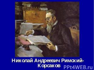 Николай Андреевич Римский-Корсаков Николай Андреевич Римский-Корсаков 1844-1908