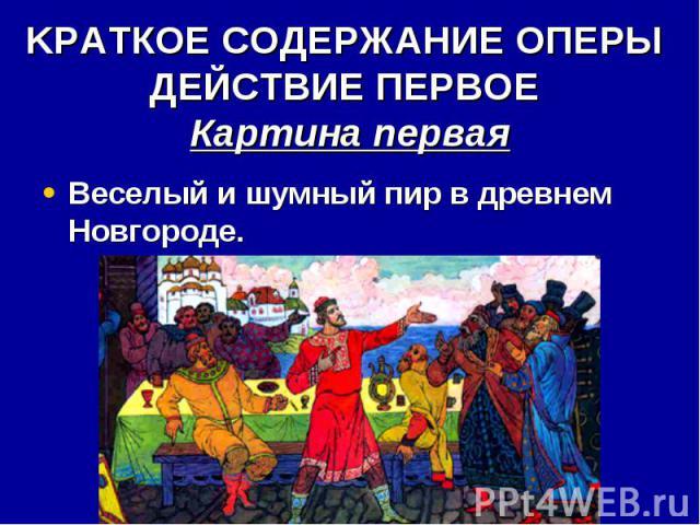 KРАТКОЕ СОДЕРЖАНИЕ ОПЕРЫ ДЕЙСТВИЕ ПЕРВОЕ Картина первая Веселый и шумный пир в древнем Новгороде.