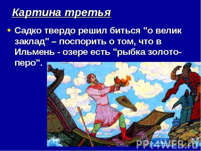 """Картина третья Садко твердо решил биться """"о велик заклад""""– поспорить о том, что в Ильмень - озере есть """"рыбка золото-перо""""."""