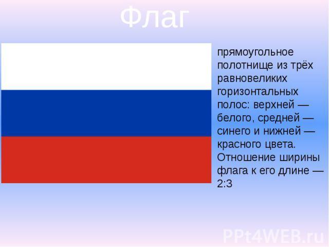 Флаг прямоугольное полотнище из трёх равновеликих горизонтальных полос: верхней— белого, средней— синего и нижней— красного цвета. Отношение ширины флага к его длине— 2:3