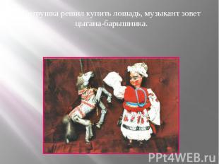 Петрушка решил купить лошадь, музыкант зовет цыгана-барышника. Петрушка решил ку