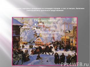 Во время ярмарок, народных праздников на площадях городов и сел, в театрах, бала