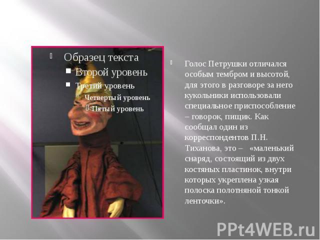Голос Петрушки отличался особым тембром и высотой, для этого в разговоре за него кукольники использовали специальное приспособление – говорок, пищик. Как сообщал один из корреспондентов П.Н. Тиханова, это – «маленький снаряд, состоящий из двух костя…