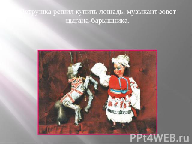 Петрушка решил купить лошадь, музыкант зовет цыгана-барышника. Петрушка решил купить лошадь, музыкант зовет цыгана-барышника.