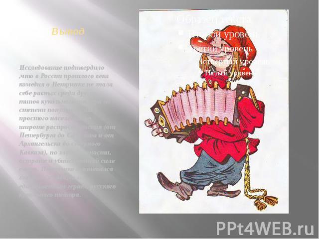 Вывод Исследование подтвердило ,что в России прошлого века комедия о Петрушке не знала себе равных среди других типов кукольного театра по степени популярности у простого населения по широте распространения (от Петербурга до Сахалина и от Арх…