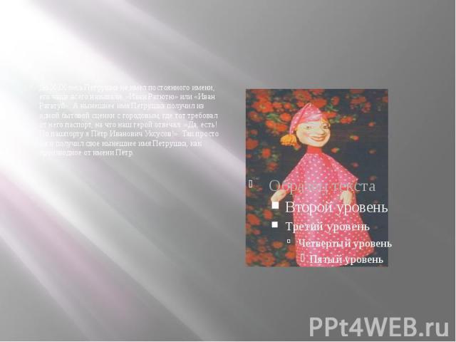 До Х IX века Петрушка не имел постоянного имени, его чаще всего называли: «Иван Ратютю» или «Иван Рататуй». А нынешнее имя Петрушка получил из одной бытовой сценки с городовым, где тот требовал от него паспорт, на что наш герой отвечал: «Да, есть! П…