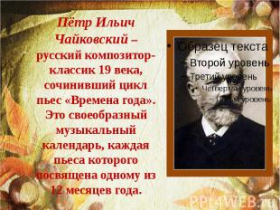 Пётр Ильич Чайковский – русский композитор-классик 19 века, сочинивший цикл пьес