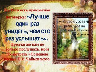 На Руси есть прекрасная поговорка: «Лучше один раз увидеть, чем сто раз услышать