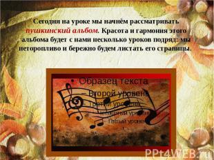 Сегодня на уроке мы начнём рассматривать пушкинский альбом. Красота и гармония э