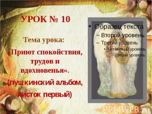 УРОК № 10 Тема урока: «Приют спокойствия, трудов и вдохновенья». (пушкинский аль