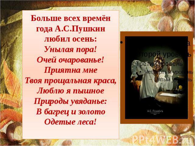 Больше всех времён года А.С.Пушкин любил осень: Унылая пора! Очей очарованье! Приятна мне Твоя прощальная краса, Люблю я пышное Природы увяданье: В багрец и золото Одетые леса!