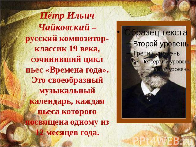 Пётр Ильич Чайковский – русский композитор-классик 19 века, сочинивший цикл пьес «Времена года». Это своеобразный музыкальный календарь, каждая пьеса которого посвящена одному из 12 месяцев года.