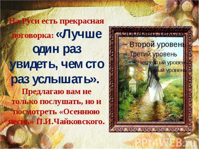 На Руси есть прекрасная поговорка: «Лучше один раз увидеть, чем сто раз услышать». Предлагаю вам не только послушать, но и посмотреть «Осеннюю песнь» П.И.Чайковского.