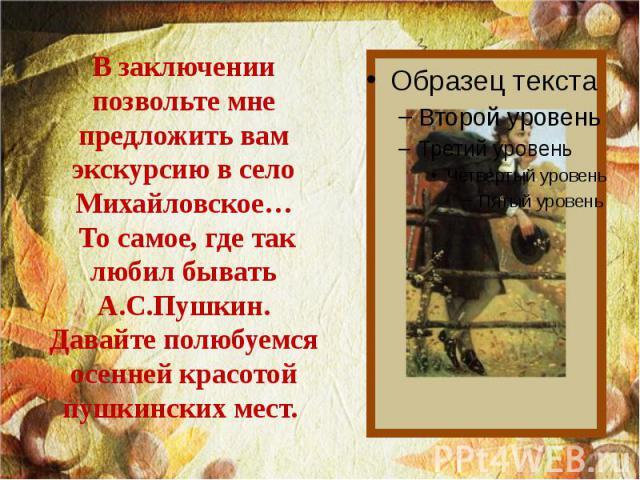 В заключении позвольте мне предложить вам экскурсию в село Михайловское… То самое, где так любил бывать А.С.Пушкин. Давайте полюбуемся осенней красотой пушкинских мест.