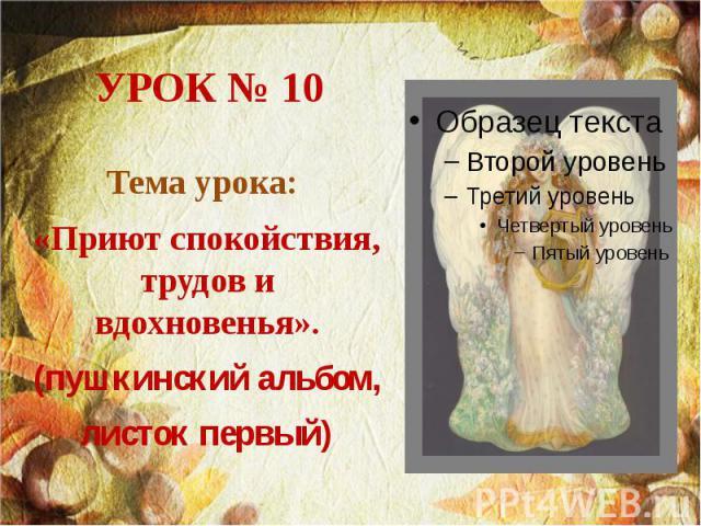 УРОК № 10 Тема урока: «Приют спокойствия, трудов и вдохновенья». (пушкинский альбом, листок первый)