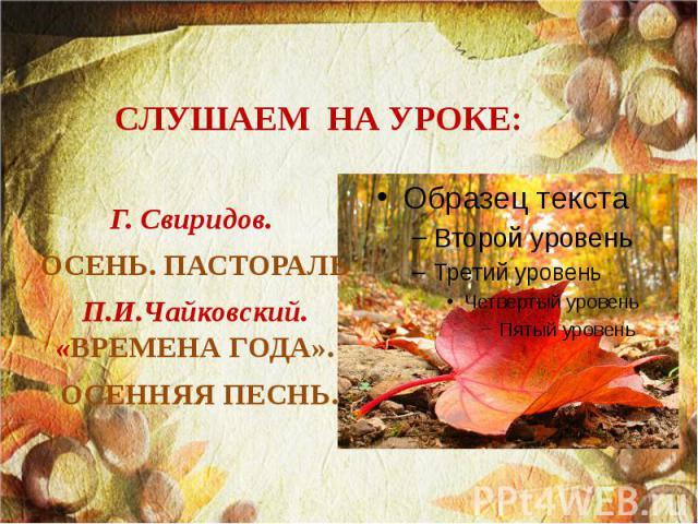 СЛУШАЕМ НА УРОКЕ: Г. Свиридов. ОСЕНЬ. ПАСТОРАЛЬ П.И.Чайковский. «ВРЕМЕНА ГОДА». ОСЕННЯЯ ПЕСНЬ.